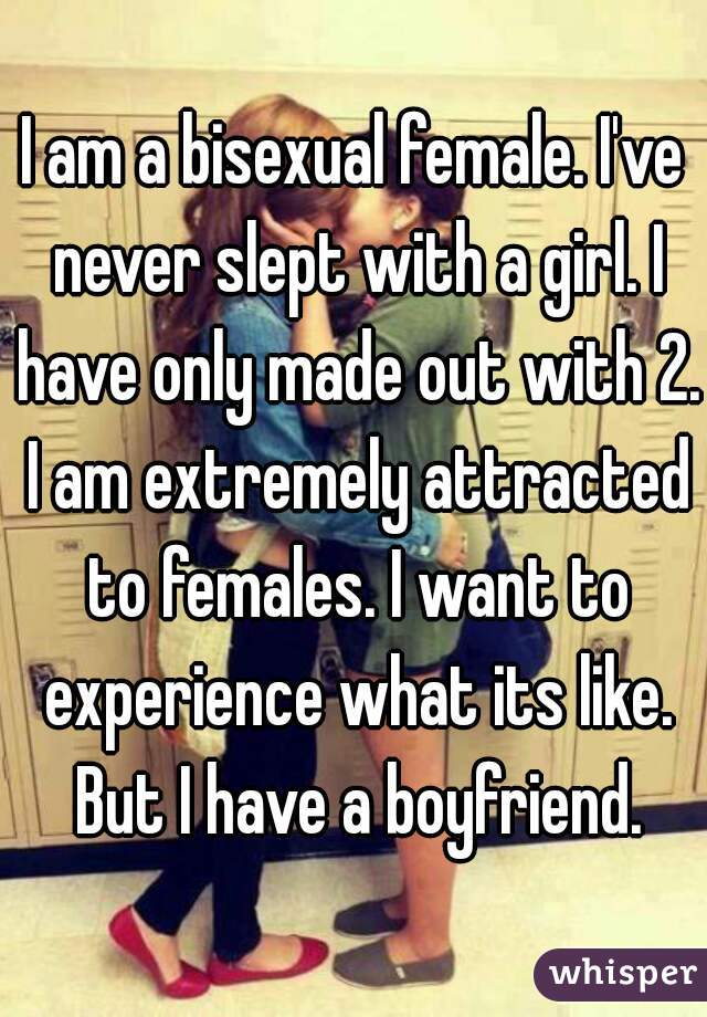 I am a bisexual female. I've never slept with a girl. I have only made out with 2. I am extremely attracted to females. I want to experience what its like. But I have a boyfriend.