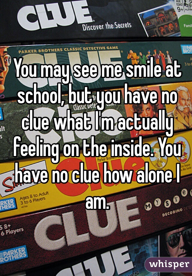 You may see me smile at school, but you have no clue what I'm actually feeling on the inside. You have no clue how alone I am.