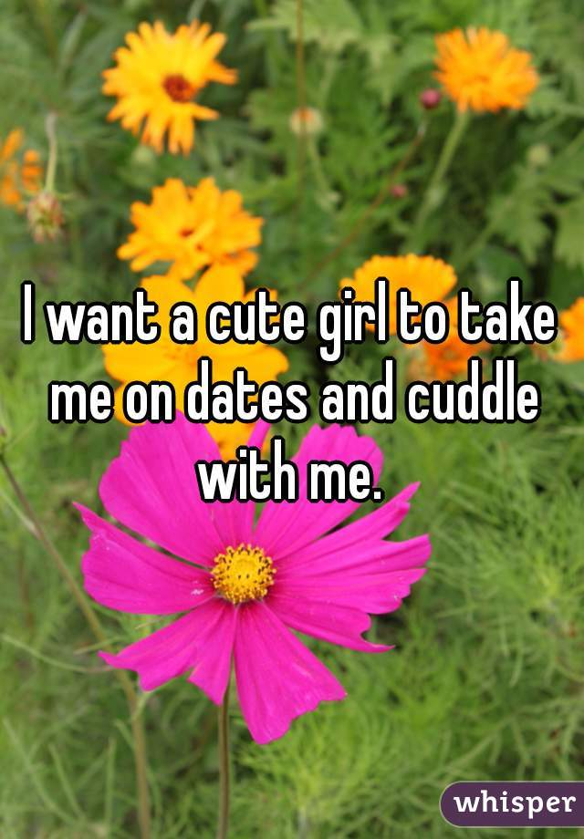 I want a cute girl to take me on dates and cuddle with me.