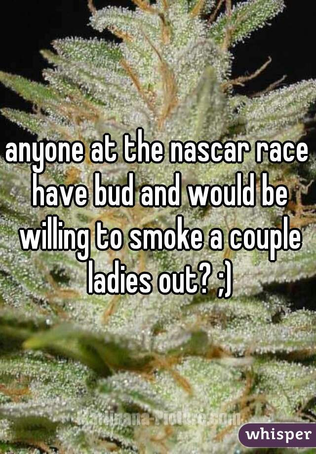 anyone at the nascar race have bud and would be willing to smoke a couple ladies out? ;)