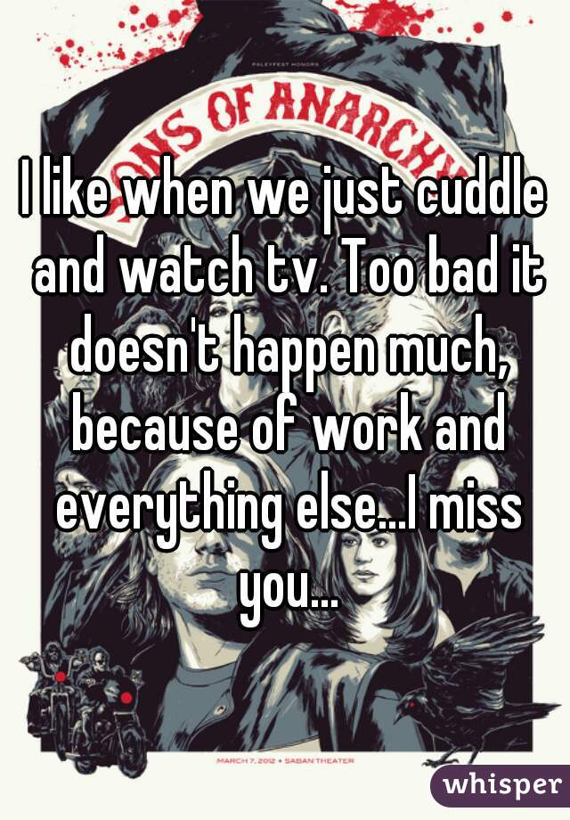 I like when we just cuddle and watch tv. Too bad it doesn't happen much, because of work and everything else...I miss you...