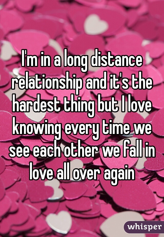 I'm in a long distance relationship and it's the hardest thing but I love knowing every time we see each other we fall in love all over again