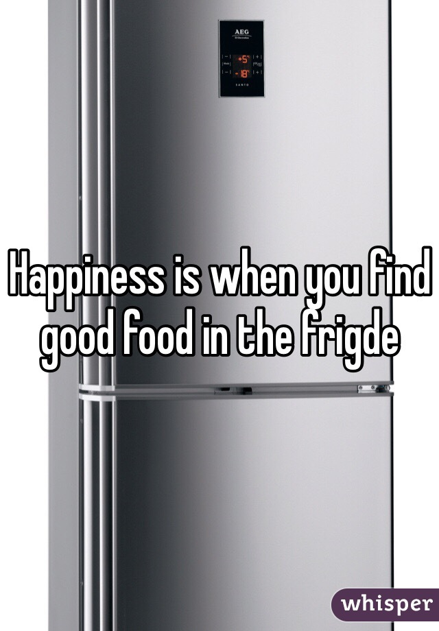 Happiness is when you find good food in the frigde