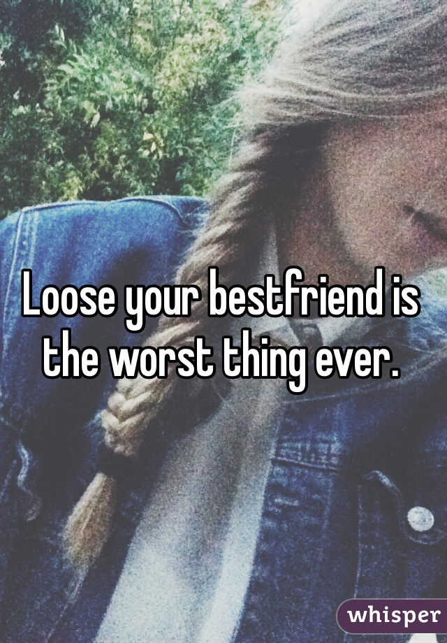 Loose your bestfriend is the worst thing ever.