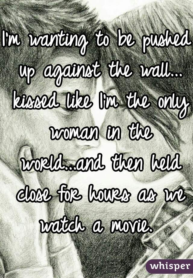 I'm wanting to be pushed up against the wall... kissed like I'm the only woman in the world...and then held close for hours as we watch a movie.