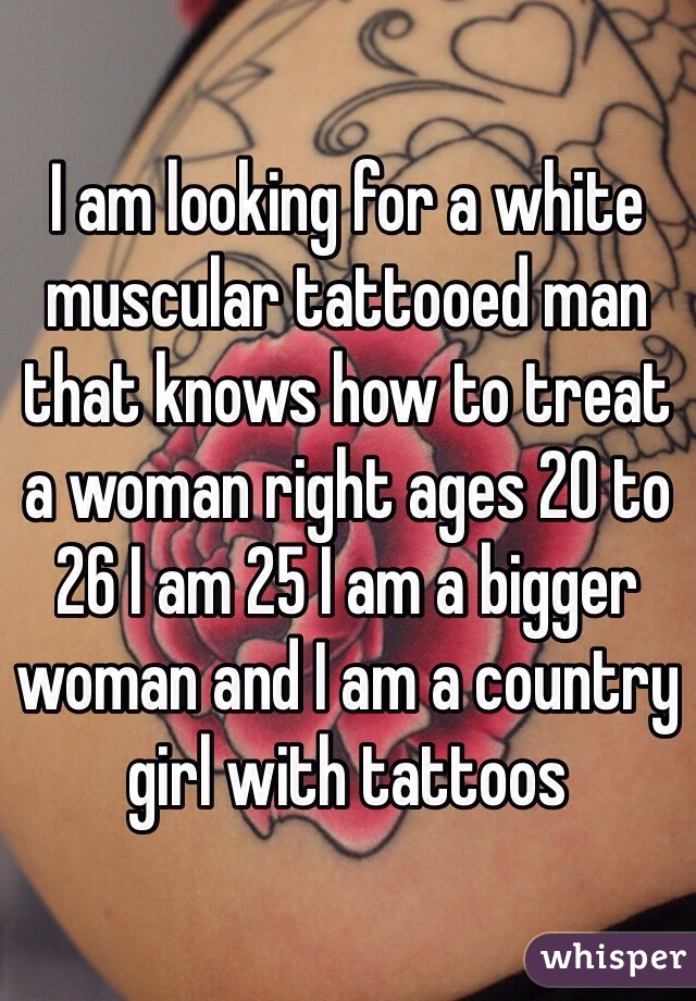 I am looking for a white muscular tattooed man that knows how to treat a woman right ages 20 to 26 I am 25 I am a bigger woman and I am a country girl with tattoos