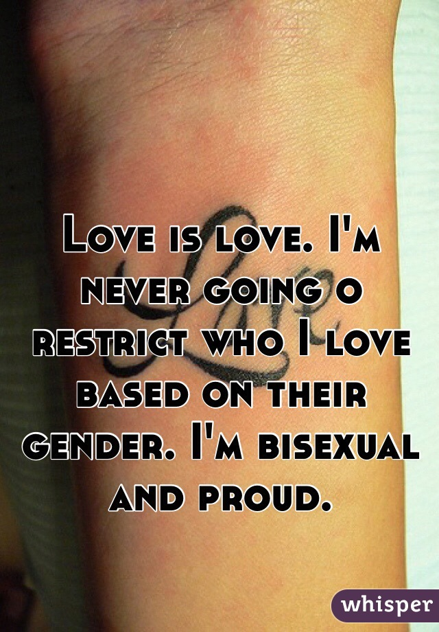 Love is love. I'm never going o restrict who I love based on their gender. I'm bisexual and proud.