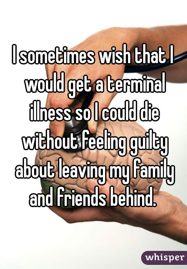 I sometimes wish that I would get a terminal illness so I could die without feeling guilty about leaving my family and friends behind.