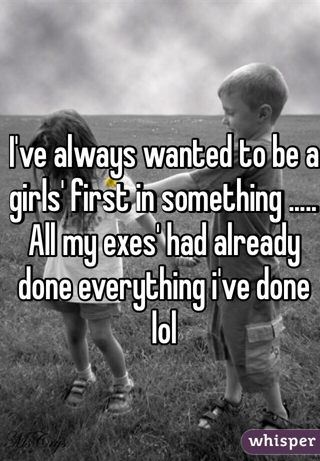 I've always wanted to be a girls' first in something ..... All my exes' had already done everything i've done lol