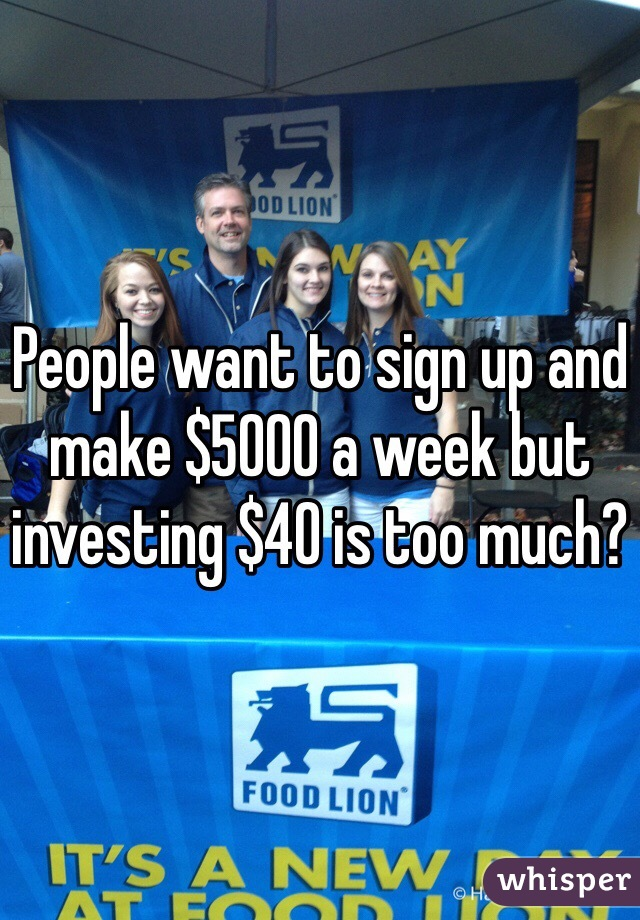 People want to sign up and make $5000 a week but investing $40 is too much?