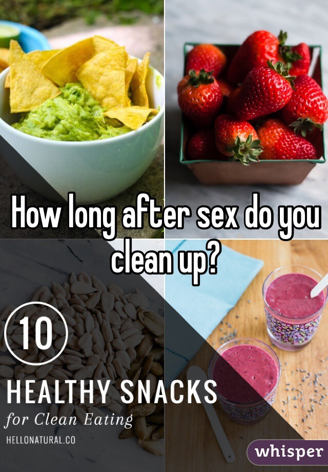 How long after sex do you clean up?
