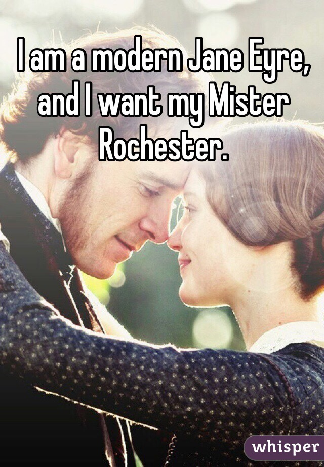 I am a modern Jane Eyre, and I want my Mister Rochester.