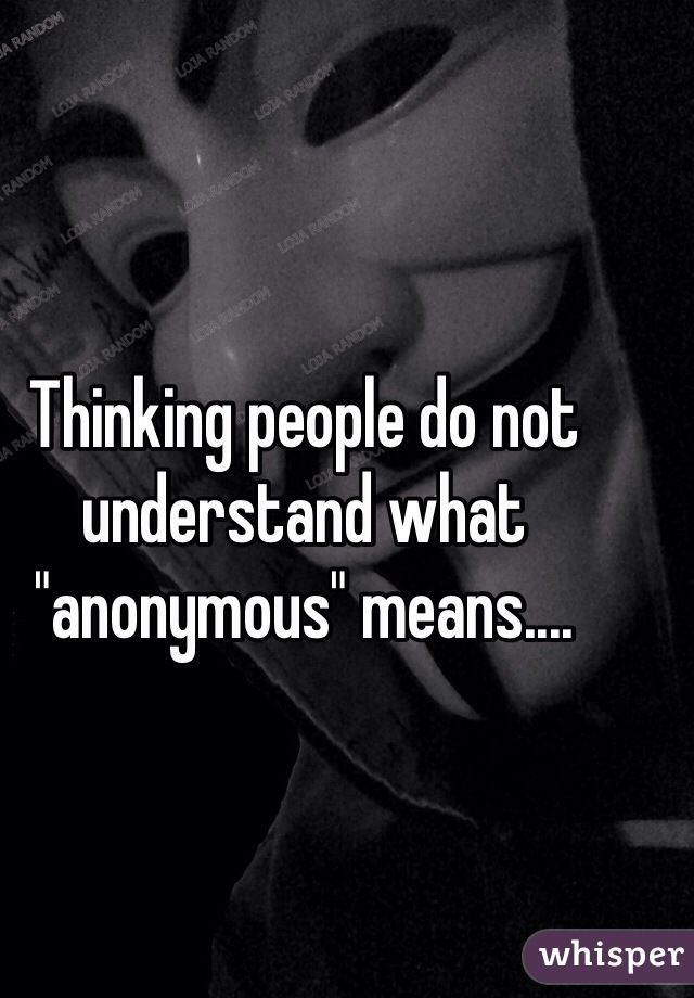 "Thinking people do not understand what ""anonymous"" means...."