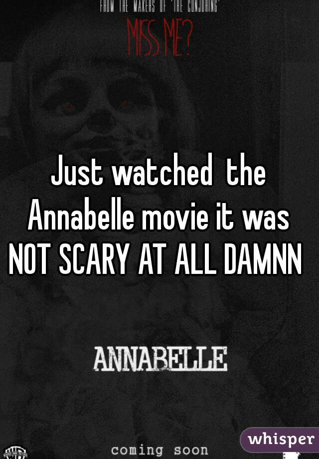 Just watched  the Annabelle movie it was  NOT SCARY AT ALL DAMNN