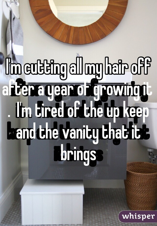 I'm cutting all my hair off after a year of growing it .  I'm tired of the up keep and the vanity that it brings