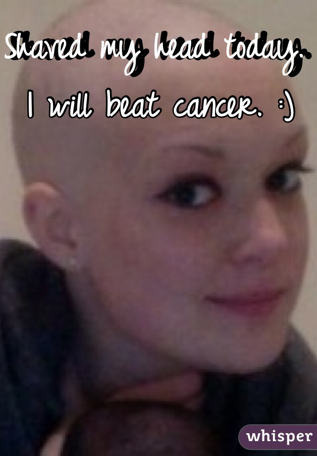 Shaved my head today. I will beat cancer. :)
