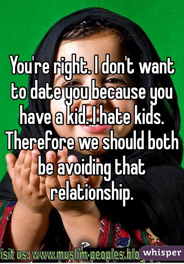 You're right. I don't want to date you because you have a kid. I hate kids. Therefore we should both be avoiding that relationship.