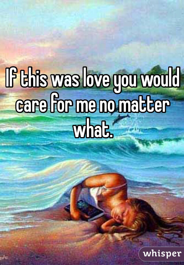 If this was love you would care for me no matter what.