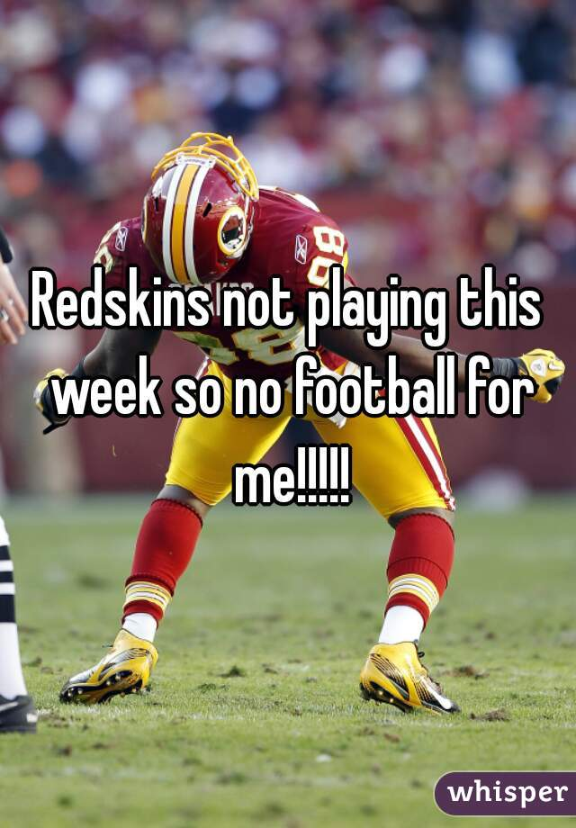 Redskins not playing this week so no football for me!!!!!