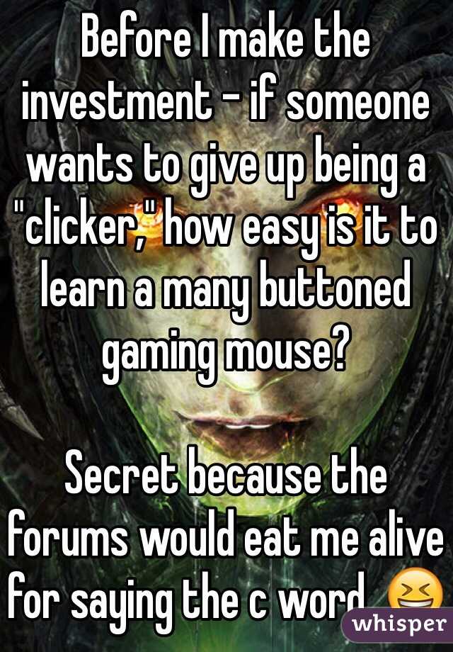 """Before I make the investment - if someone wants to give up being a """"clicker,"""" how easy is it to learn a many buttoned gaming mouse?  Secret because the forums would eat me alive for saying the c word. 😆"""