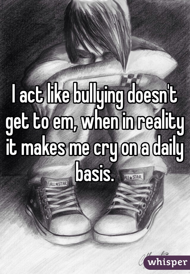 I act like bullying doesn't get to em, when in reality it makes me cry on a daily basis.