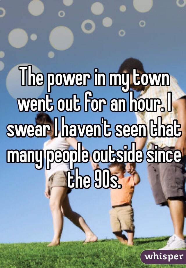 The power in my town went out for an hour. I swear I haven't seen that many people outside since the 90s.