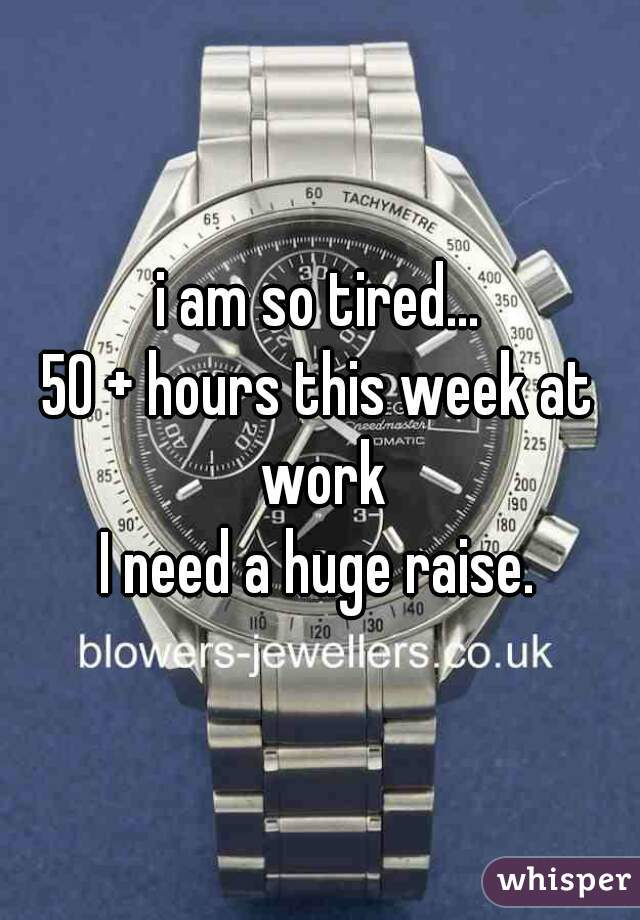 i am so tired... 50 + hours this week at work  I need a huge raise.