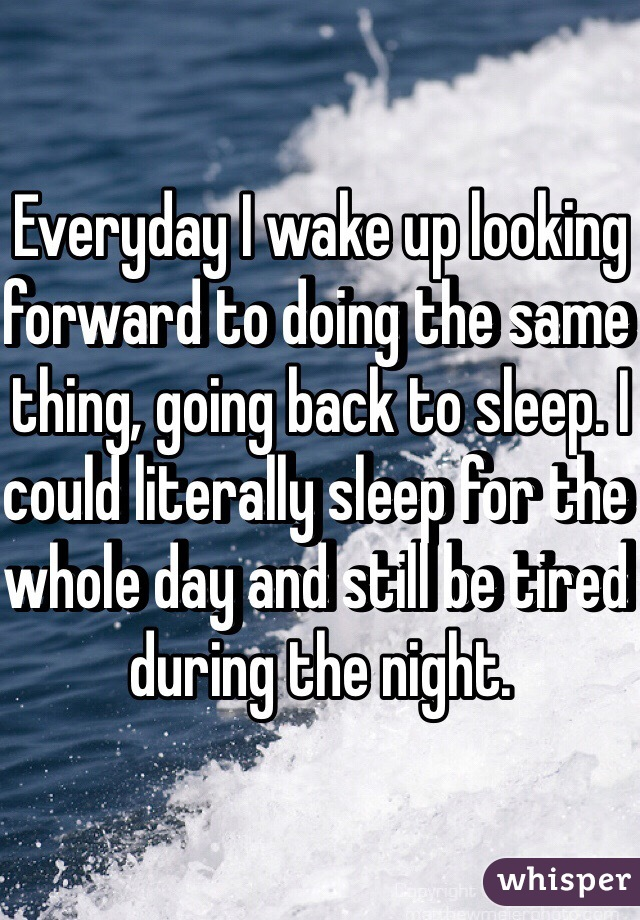 Everyday I wake up looking forward to doing the same thing, going back to sleep. I could literally sleep for the whole day and still be tired during the night.