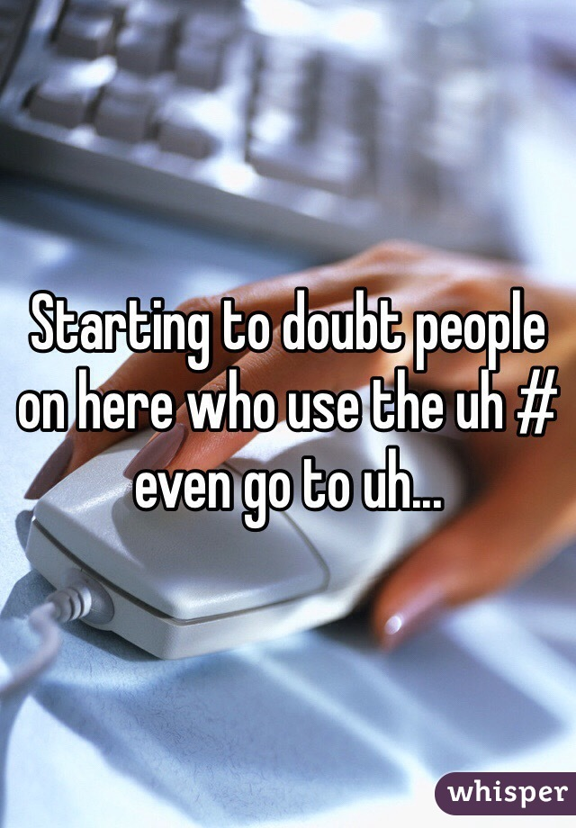 Starting to doubt people on here who use the uh # even go to uh...