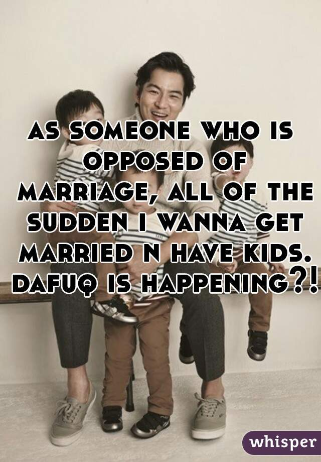 as someone who is opposed of marriage, all of the sudden i wanna get married n have kids. dafuq is happening?!
