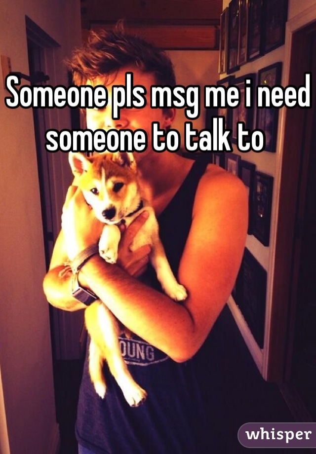 Someone pls msg me i need someone to talk to