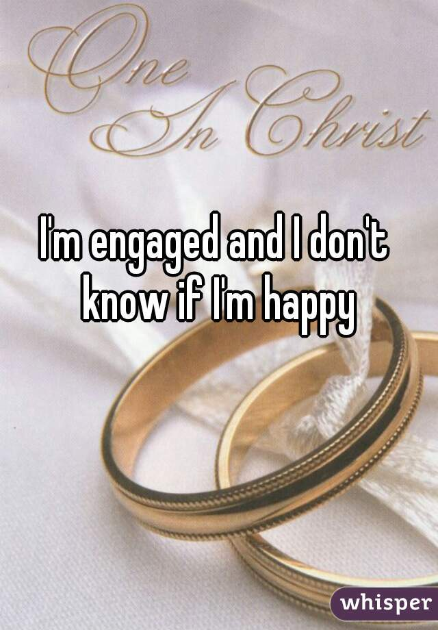 I'm engaged and I don't know if I'm happy