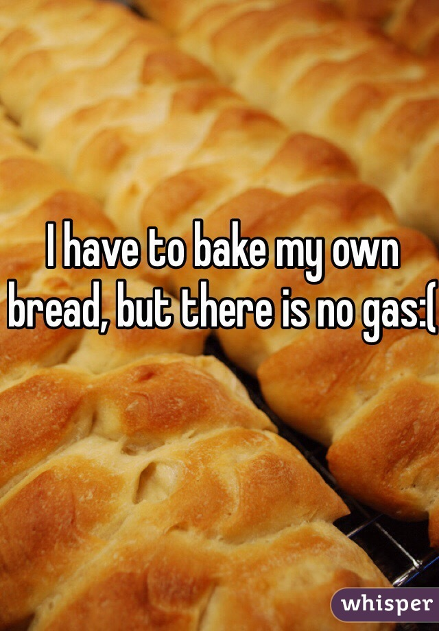 I have to bake my own bread, but there is no gas:(