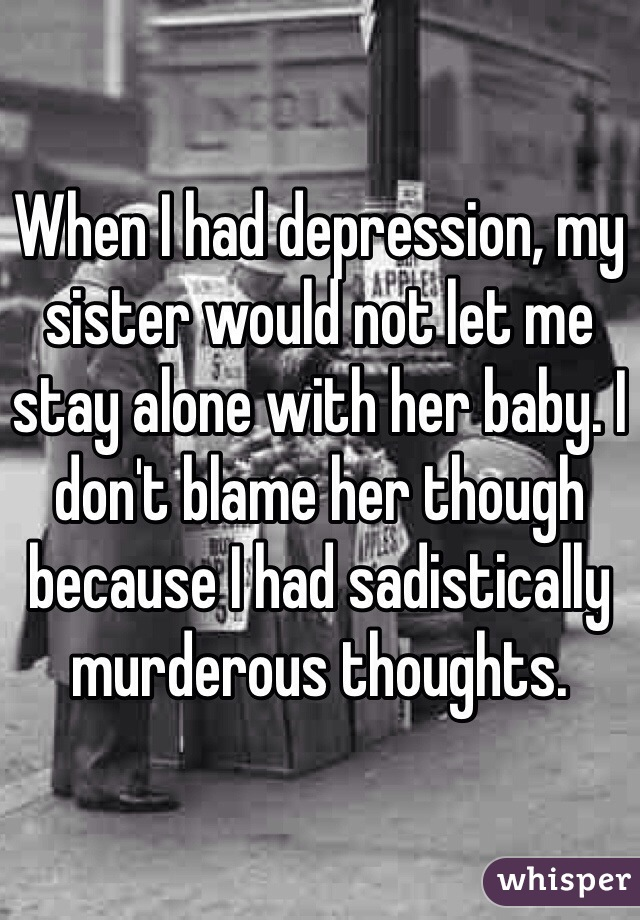 When I had depression, my sister would not let me stay alone with her baby. I don't blame her though because I had sadistically murderous thoughts.