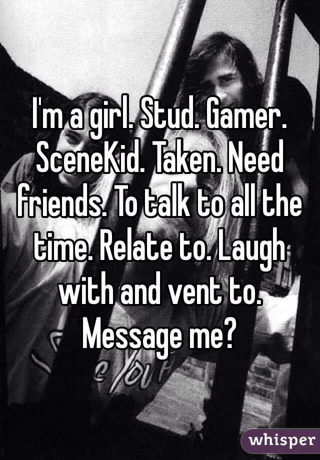 I'm a girl. Stud. Gamer. SceneKid. Taken. Need friends. To talk to all the time. Relate to. Laugh with and vent to. Message me?