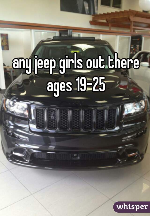 any jeep girls out there  ages 19-25