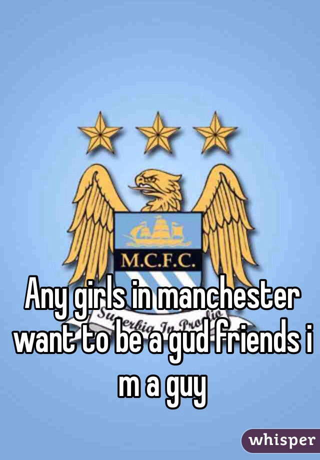 Any girls in manchester want to be a gud friends i m a guy