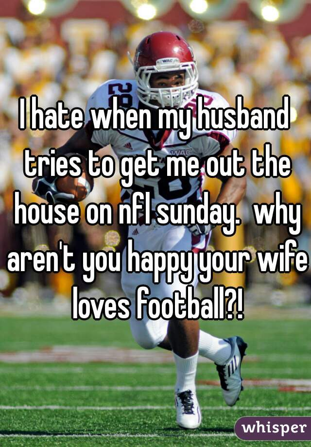 I hate when my husband tries to get me out the house on nfl sunday.  why aren't you happy your wife loves football?!
