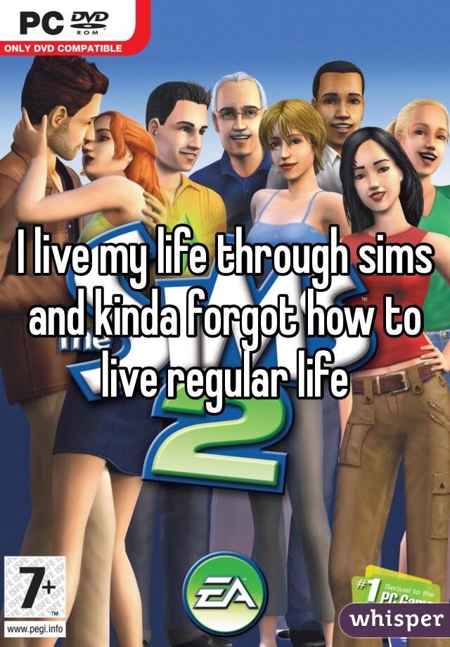 I live my life through sims and kinda forgot how to live regular life