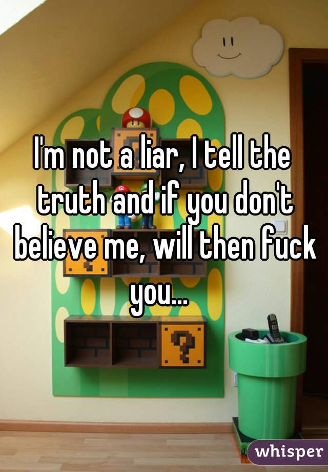I'm not a liar, I tell the truth and if you don't believe me, will then fuck you...