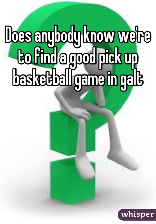Does anybody know we're to find a good pick up basketball game in galt