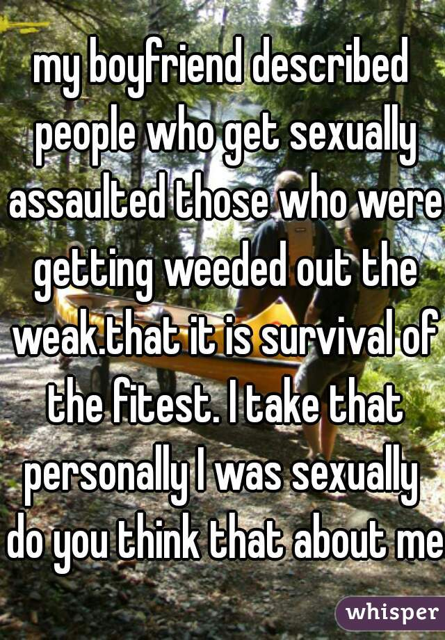 my boyfriend described people who get sexually assaulted those who were getting weeded out the weak.that it is survival of the fitest. I take that personally I was sexually  do you think that about me
