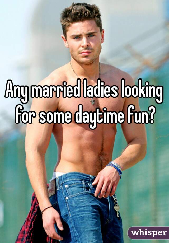 Any married ladies looking for some daytime fun?