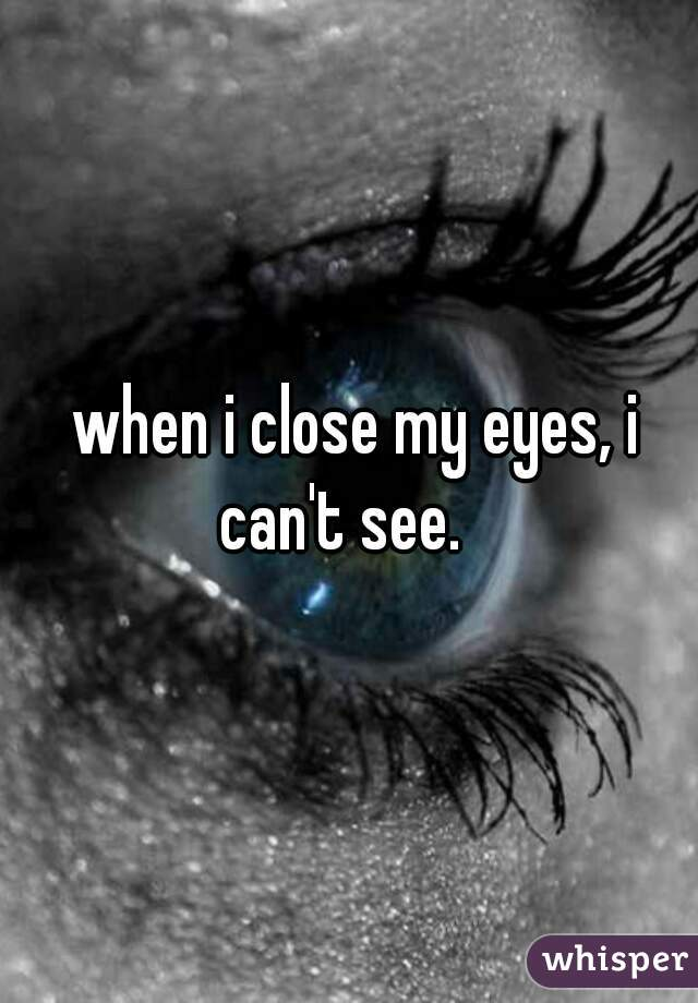 when i close my eyes, i can't see.