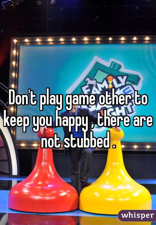 Don't play game other to keep you happy , there are not stubbed .