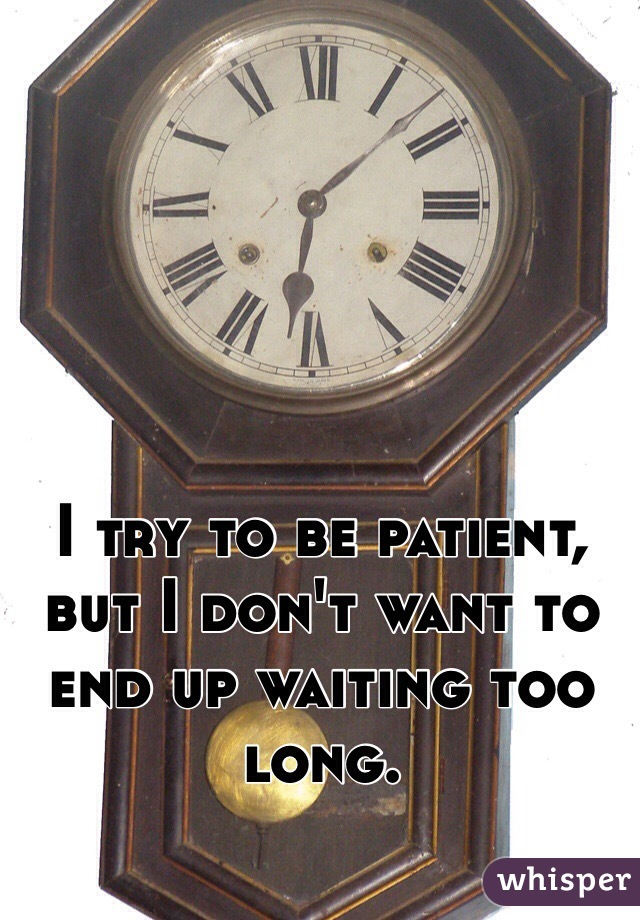 I try to be patient, but I don't want to end up waiting too long.