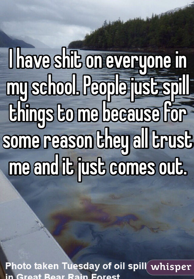 I have shit on everyone in my school. People just spill things to me because for some reason they all trust me and it just comes out.