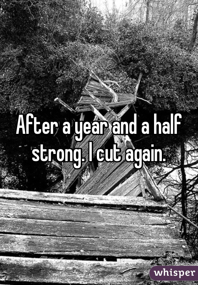 After a year and a half strong. I cut again.