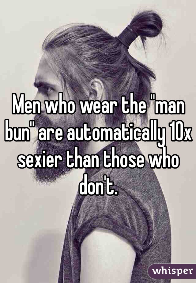 """Men who wear the """"man bun"""" are automatically 10x sexier than those who don't."""