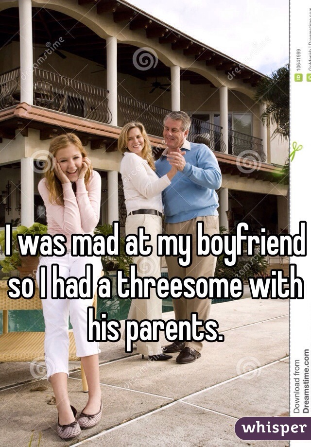 I was mad at my boyfriend so I had a threesome with his parents.